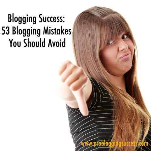 Blogging Success: 53 Blogging Mistakes You Should Avoid