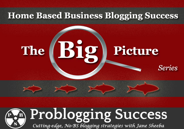 Home Based Business Blogging Success: The Big Picture Series