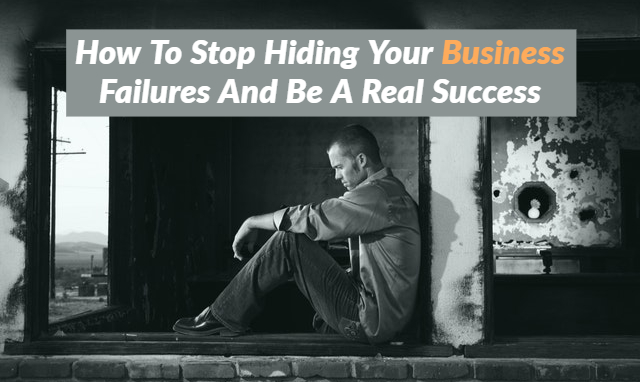 How To Stop Hiding Your Business Failures And Be A Real Success