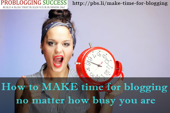 How to MAKE time for blogging no matter how busy you are