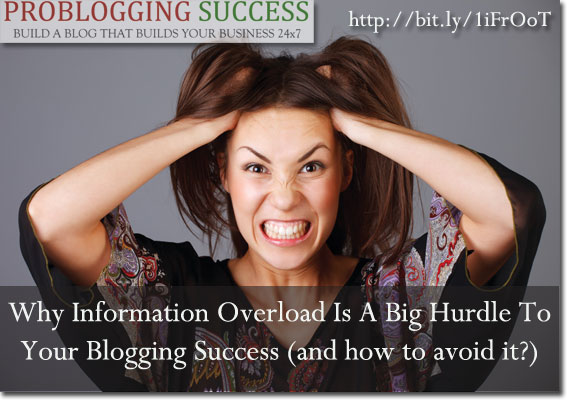 Why Information Overload Is A Big Hurdle To Your Blogging Success