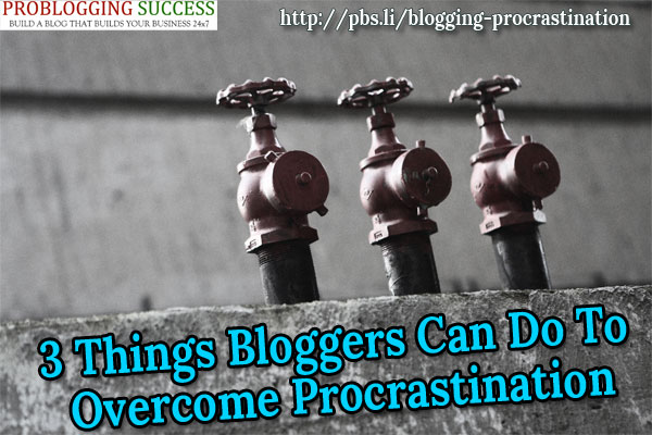 3 Things Bloggers Can Do To Overcome Procrastination