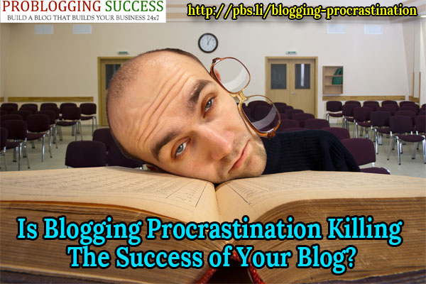 Is Blogging Procrastination Killing The Success of Your Blog?