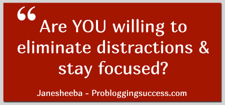 Are YOU willing to eliminate distractions and stay focused?