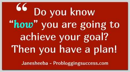 """Do you know """"how"""" you are going to achieve your goal? Then you have a plan!"""