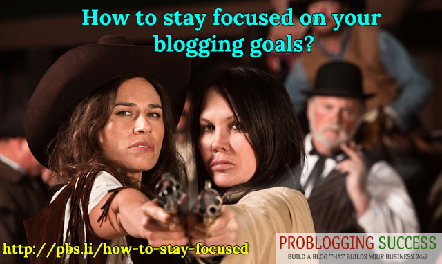 How to stay focused on your blogging goals?