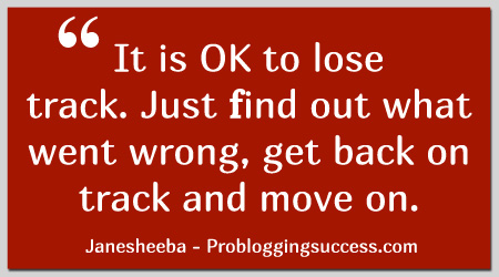 It is OK to lose track. Just find out what went wrong, get back on track and move on.