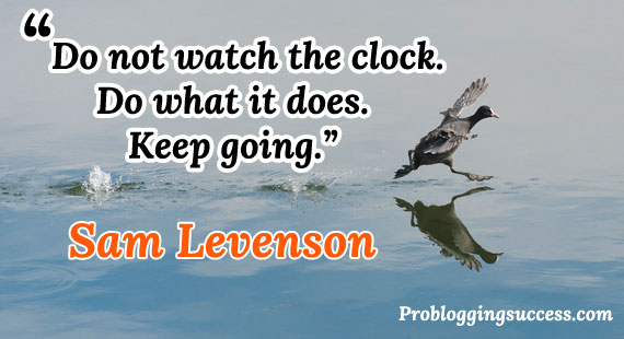 Do not watch the clock. Do what it does. Keep going.