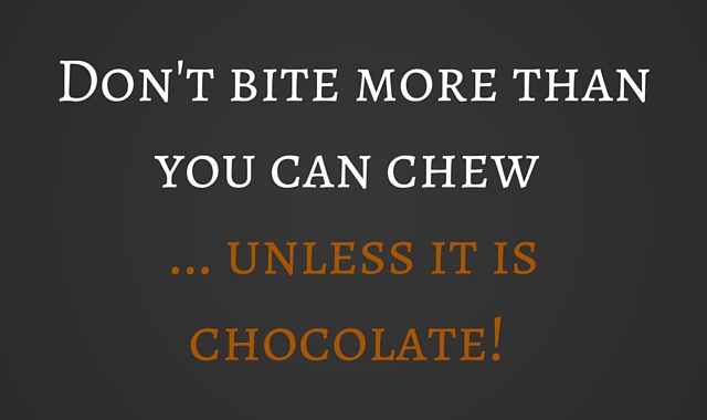 Don't bite more than you can chew unless it's chocolate!