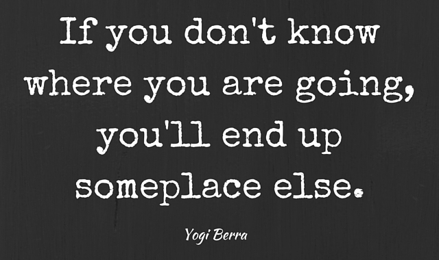 If you don't know where you are going,you'll end up someplace else.