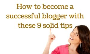 Embrace these 9 solid tips to become a successful blogger