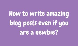 9 Steps to write amazing blog posts (even if you are a newbie!)