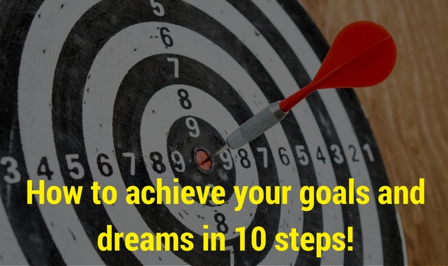 How to achieve your goals and dreams in 10 steps?