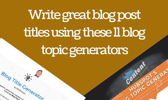 Write great blog post titles using these 11 blog topic generators
