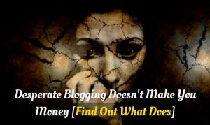 You can't make money blogging if you are desperate!