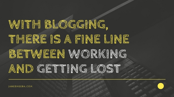 WITH BLOGGING, THERE IS A FINE LINE BETWEEN WORKING AND GETTING LOST