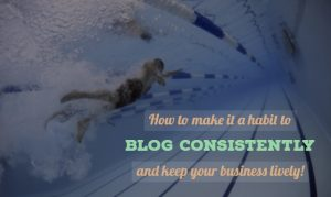 How to make it a habit to blog consistently and keep your business lively